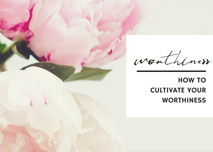 HOW TO CULTIVATE YOUR WORTHINESS