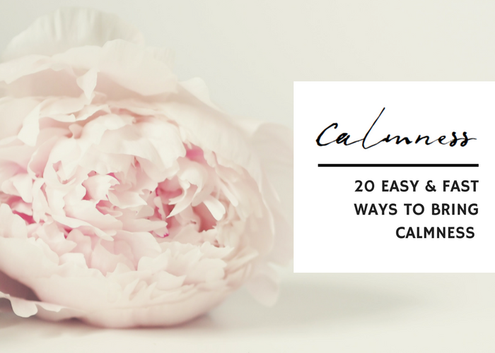 20 EASY & FAST WAYS TO BRING CALMNESS