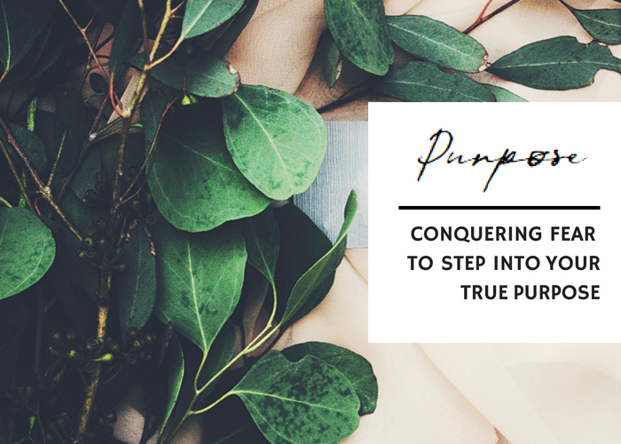 CONQUERING FEAR TO STEP INTO YOUR TRUE PURPOSE